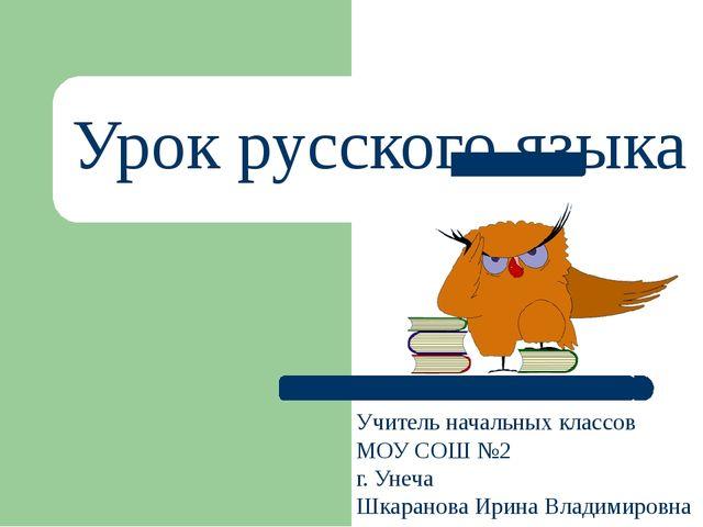 Урок русского языка Учитель начальных классов МОУ СОШ №2 г. Унеча Шкаранова И...