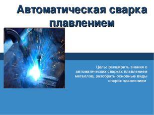 Автоматическая сварка плавлением Цель: расширить знания о автоматических свар