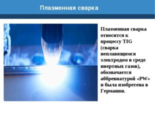 Плазменная сварка Плазменная сварка относится к процессу TIG (сварка неплавящ
