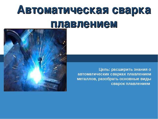 Автоматическая сварка плавлением Цель: расширить знания о автоматических свар...