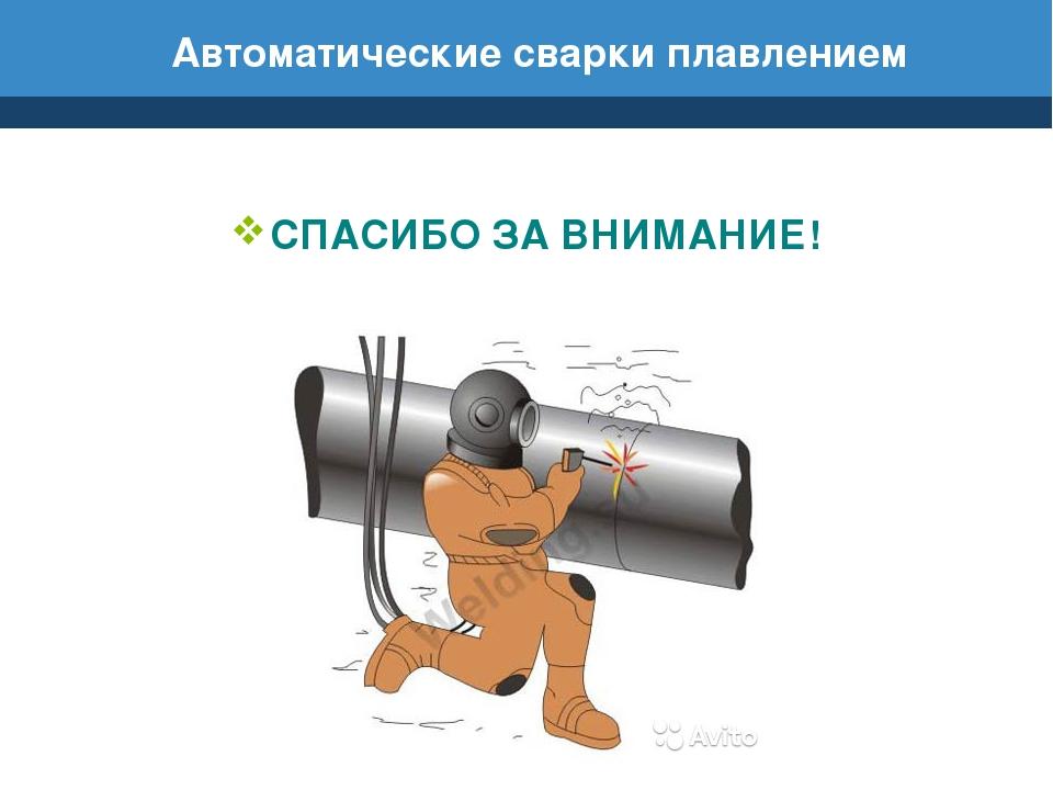 Автоматические сварки плавлением СПАСИБО ЗА ВНИМАНИЕ!