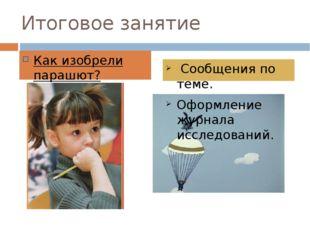 Итоговое занятие Как изобрели парашют? Сообщения по теме. Оформление журнала