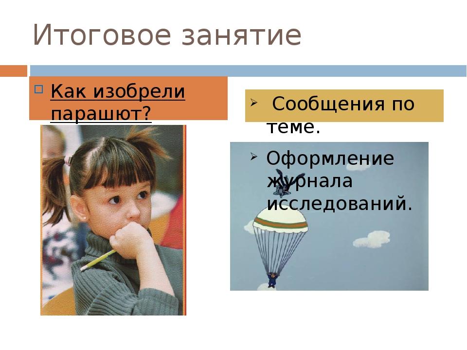 Итоговое занятие Как изобрели парашют? Сообщения по теме. Оформление журнала...