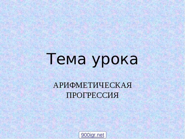 Тема урока АРИФМЕТИЧЕСКАЯ ПРОГРЕССИЯ 900igr.net