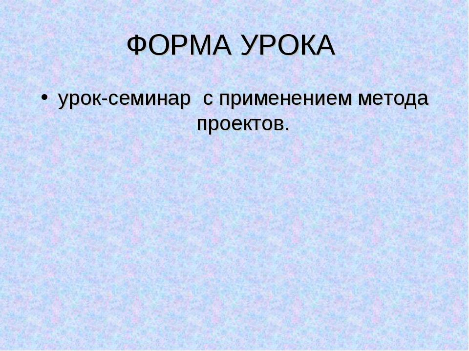 ФОРМА УРОКА урок-семинар с применением метода проектов.
