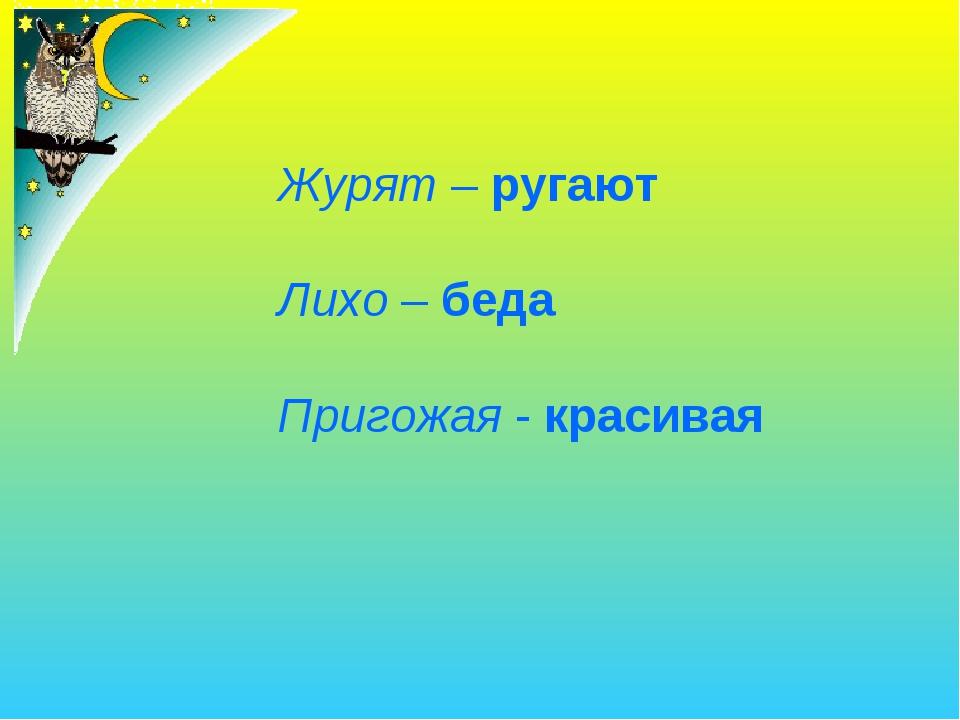 Журят – ругают Лихо – беда Пригожая - красивая