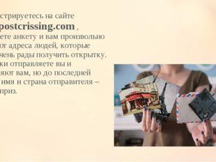 Вы регистрируетесь на сайте www.postcrissing.com , заполняете анкету и вам пр