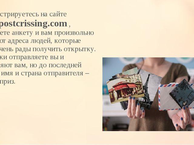 Вы регистрируетесь на сайте www.postcrissing.com , заполняете анкету и вам пр...