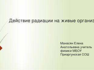 Действие радиации на живые организмы Манасян Елена Анатольевна учитель физики