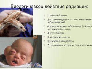 Биологическое действие радиации: 1.лучевая болезнь 2.рождение детей с патолог