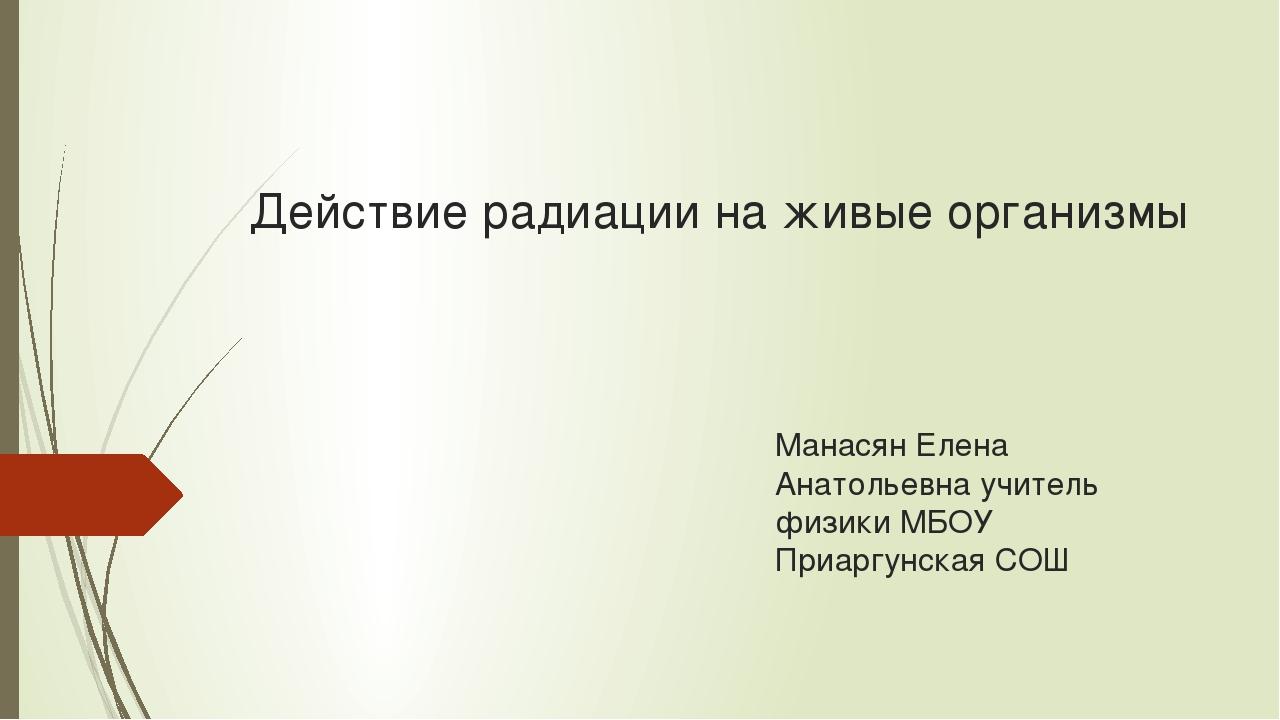 Действие радиации на живые организмы Манасян Елена Анатольевна учитель физики...