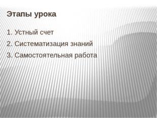 Этапы урока 1. Устный счет 2. Систематизация знаний 3. Самостоятельная работа