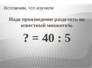 Вспомним, что изучили Надо произведение разделить на известный множитель ? =