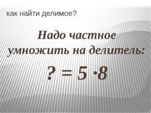 как найти делимое? Надо частное умножить на делитель: ? = 5 ·8