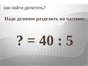 как найти делитель? Надо делимое разделить на частное: ? = 40 : 5