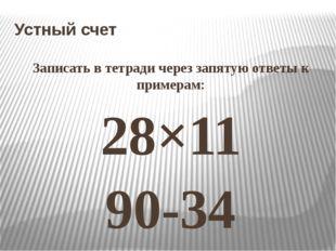 Устный счет Записать в тетради через запятую ответы к примерам: 28×11 90-34