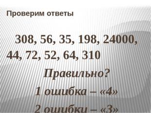 Проверим ответы 308, 56, 35, 198, 24000, 44, 72, 52, 64, 310 Правильно? 1 оши