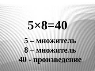 5 – множитель 8 – множитель 40 - произведение 5×8=40