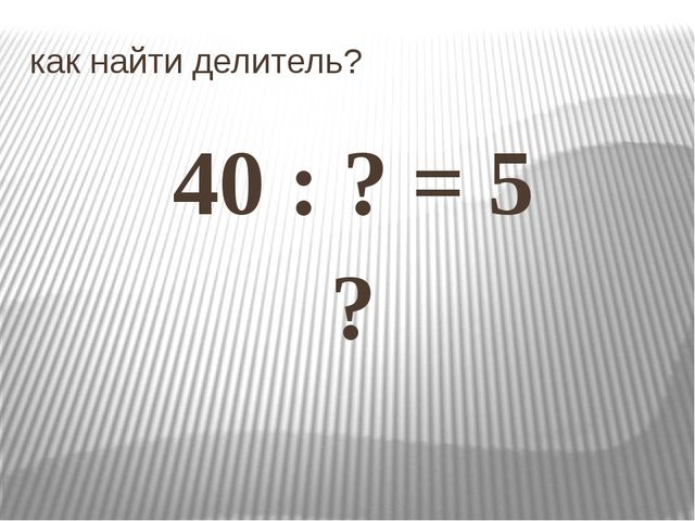 как найти делитель? 40 : ? = 5 ?