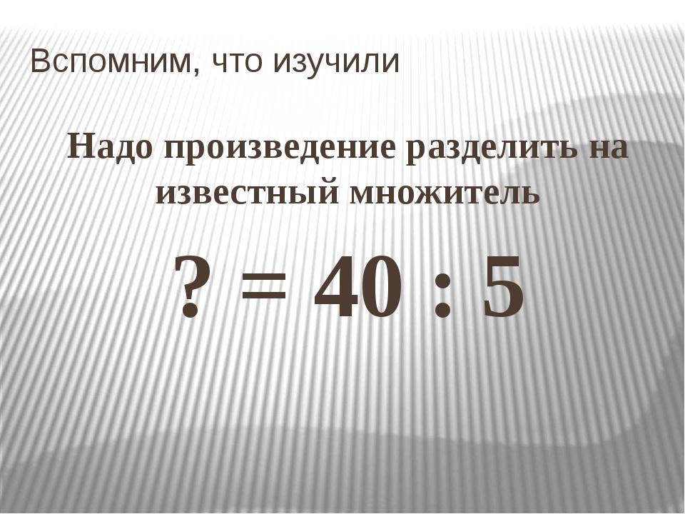 Вспомним, что изучили Надо произведение разделить на известный множитель ? =...