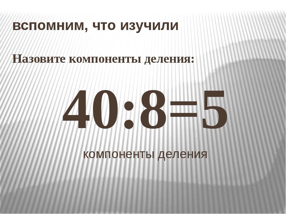 вспомним, что изучили Назовите компоненты деления: 40:8=5 компоненты деления