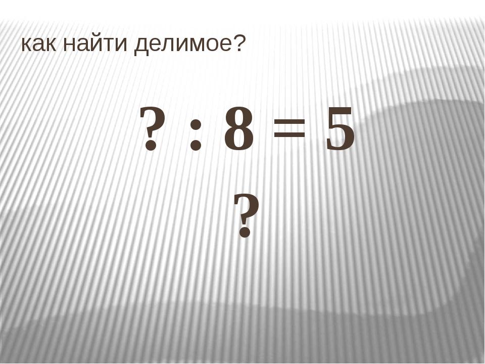 как найти делимое? ? : 8 = 5 ?