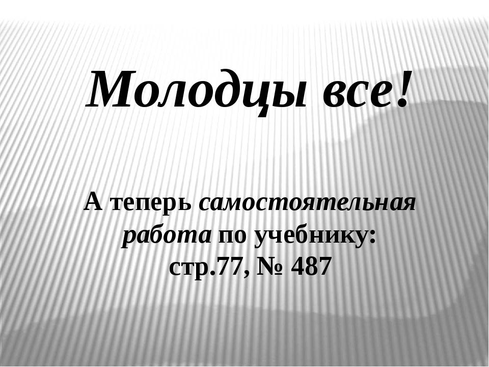Молодцы все! А теперь самостоятельная работа по учебнику: стр.77, № 487