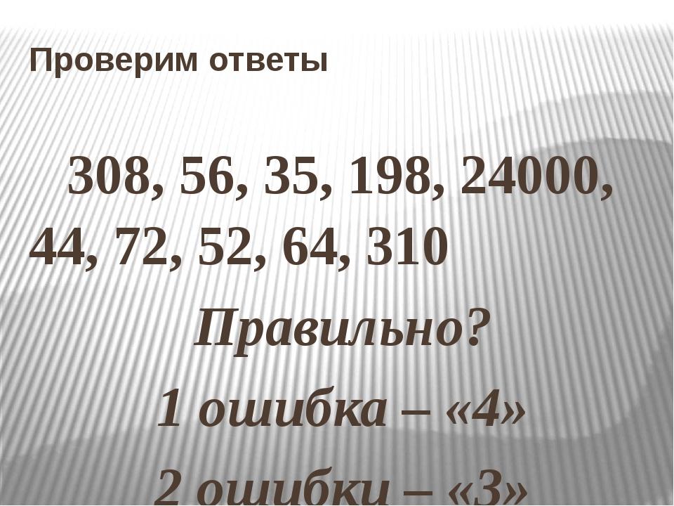 Проверим ответы 308, 56, 35, 198, 24000, 44, 72, 52, 64, 310 Правильно? 1 оши...