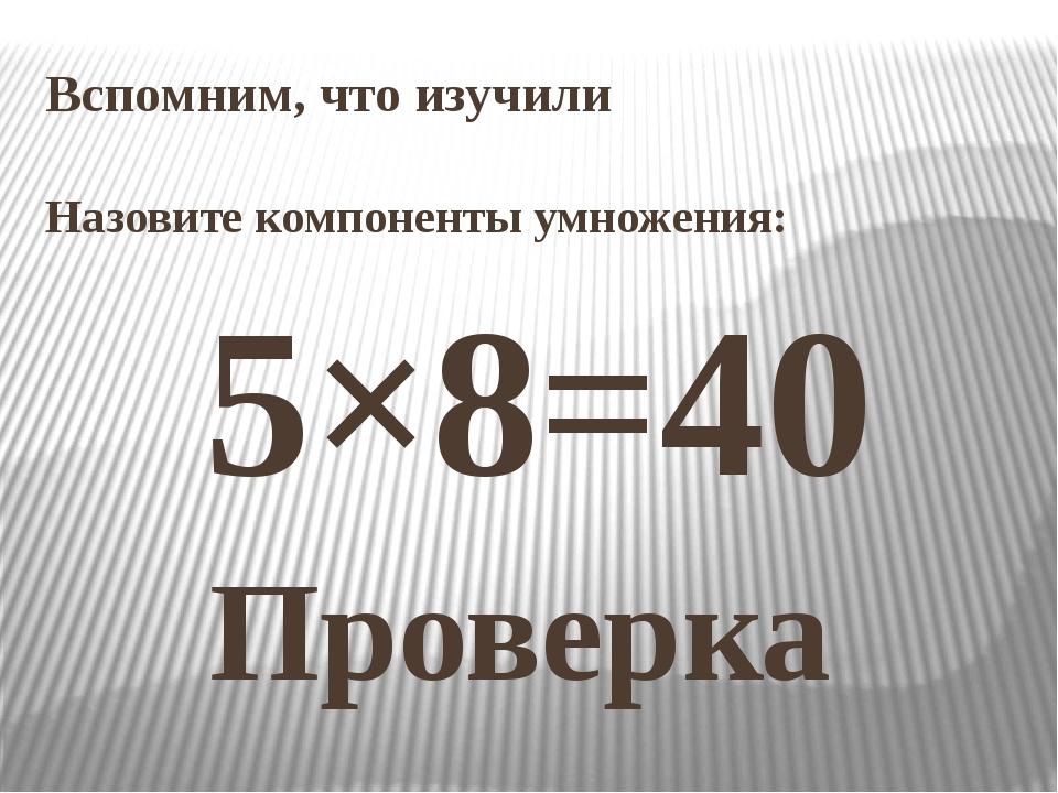 Вспомним, что изучили Назовите компоненты умножения: 5×8=40 Проверка