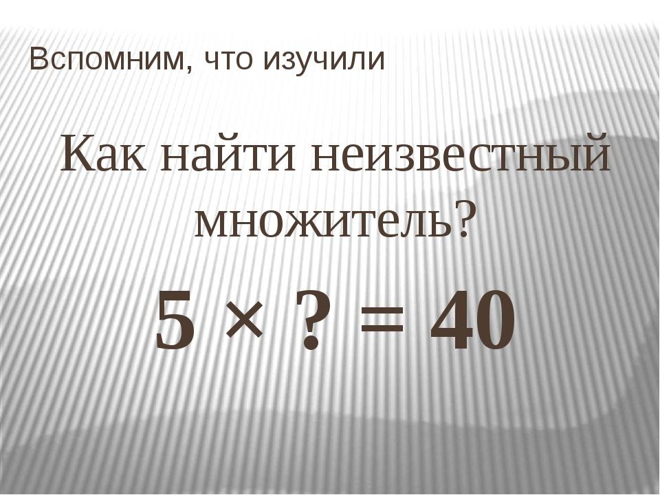 Вспомним, что изучили Как найти неизвестный множитель? 5 × ? = 40