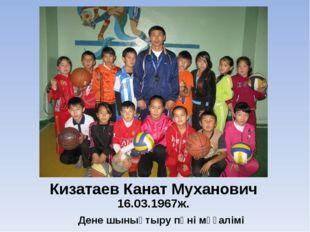 Кизатаев Канат Муханович 16.03.1967ж. Дене шынықтыру пәні мұғалімі