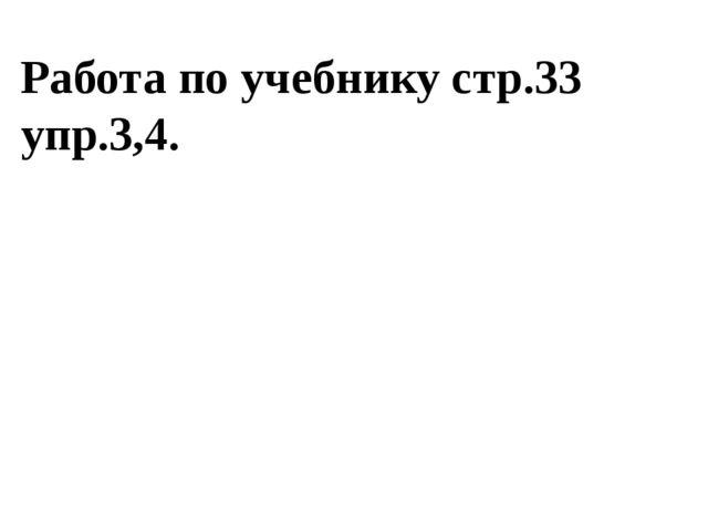 Работа по учебнику стр.33 упр.3,4.
