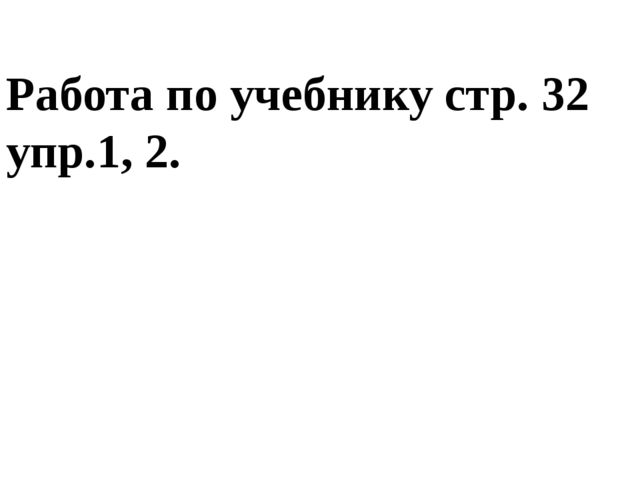 Работа по учебнику стр. 32 упр.1, 2.