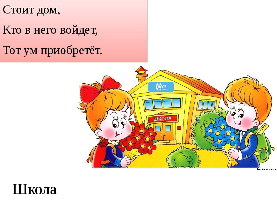 Стоит дом, Кто в него войдет, Тот ум приобретёт. Школа