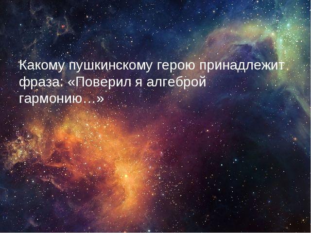 Какому пушкинскому герою принадлежит фраза: «Поверил я алгеброй гармонию…»