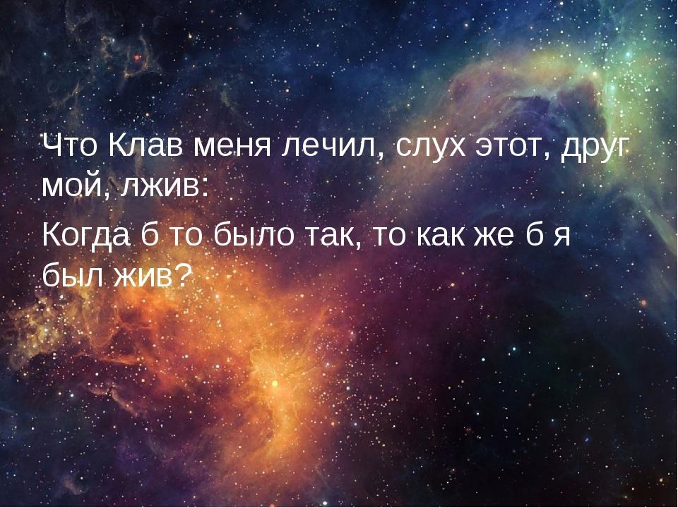 Что Клав меня лечил, слух этот, друг мой, лжив: Когда б то было так, то как ж...