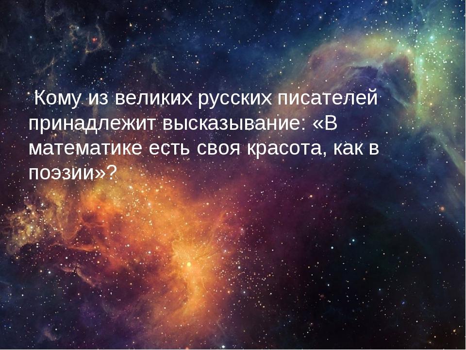 Кому из великих русских писателей принадлежит высказывание: «В математике ес...