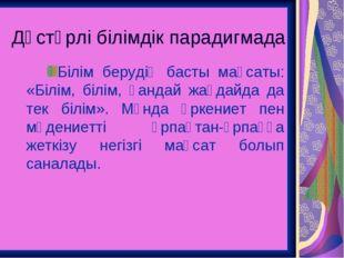 Дәстүрлі білімдік парадигмада Білім берудің басты мақсаты: «Білім, білім, қан