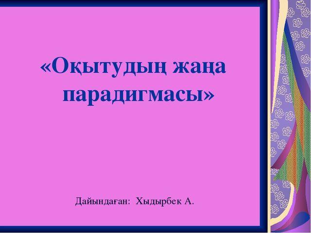 «Оқытудың жаңа парадигмасы» Дайындаған: Хыдырбек А.