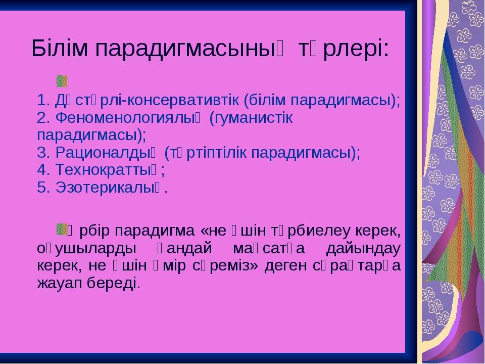 Білім парадигмасының түрлері: 1. Дәстүрлі-консервативтік (білім парадигмасы);...