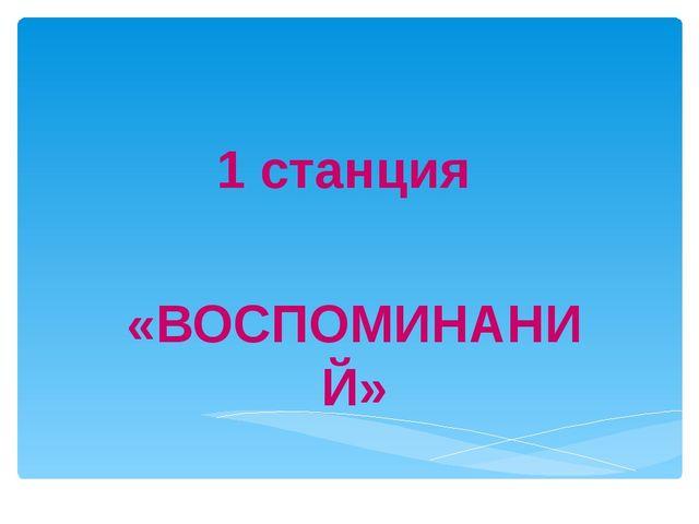 1 станция «ВОСПОМИНАНИЙ»