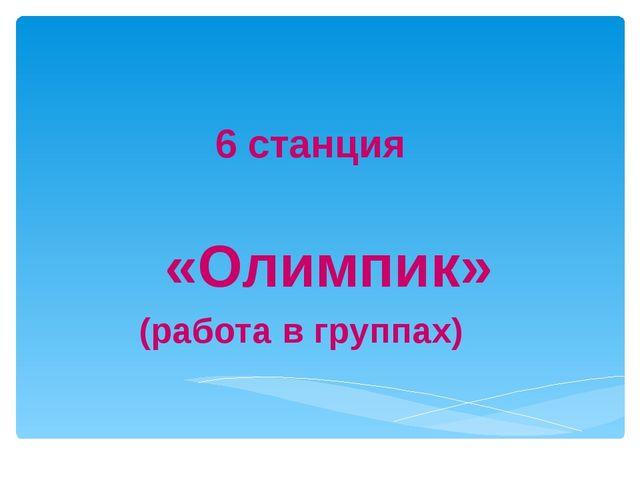 «Олимпик» (работа в группах) 6 станция