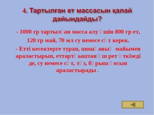 - 1000 гр тартылған масса алу үшін 800 гр ет, 120 гр май, 70 мл су немесе сү