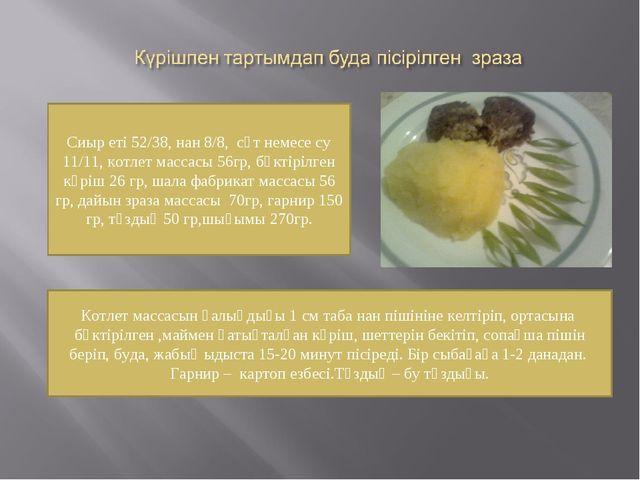 Сиыр еті 52/38, нан 8/8, сүт немесе су 11/11, котлет массасы 56гр, бөктірілге...