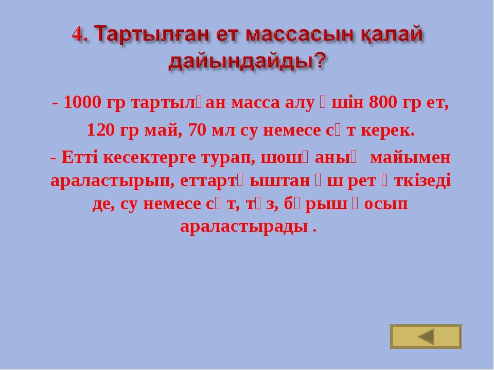 - 1000 гр тартылған масса алу үшін 800 гр ет, 120 гр май, 70 мл су немесе сү...