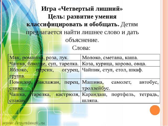 Игра «Четвертый лишний» Цель: развитие умения классифицировать и обобщать. Де...