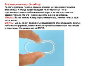 Влагалищное кольцо (NuvaRing) Является мягким пластиковыми кольцом, которое н