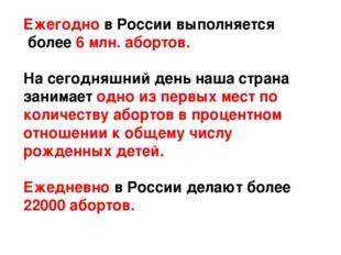 Ежегодно в России выполняется более 6 млн. абортов. На сегодняшний день наша