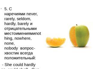 5. С наречиямиnever, rarely, seldom, hardly, barelyи отрицательными местоим
