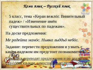 Коми язык – Русский язык 5 класс, тема «Керан вежлöг. Винительный падеж» / «И